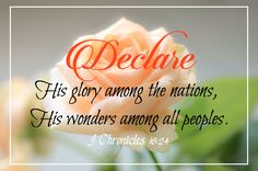 1 Chronicles 16:24 (ESV)  24 Declare his glory among the nations,     his marvelous works among all the peoples!