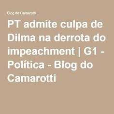 PT admite culpa de Dilma na derrota do impeachment | G1 - Política - Blog do Camarotti