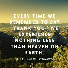 """""""Every time we remember to say 'thank you,' we experience nothing less than heaven on earth."""" — Sarah Ban Breathnach"""