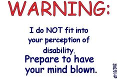 WARNING: I do NOT fit into your perception of disability. Prepare to have your mind blown. - graphic by yours truly