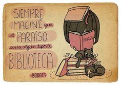 Siempre imagine que el paraíso seria algún tipo de biblioteca.