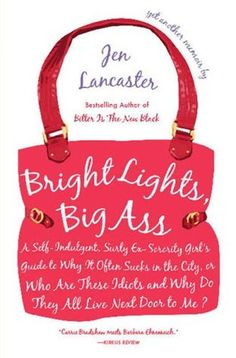 Bright lights, big ass : a self-indulgent, surly ex-sorority girl's guide to why it often sucks in the city, or who are these idiots and why do they all live next door to me?, by Jen Lancaster.