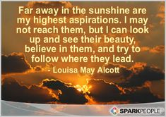 Far away in the sunshine are my highest aspirations.  I may not reach them, but I can look up and see their beauty, believe in them, and try to follow where they lead.