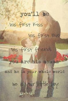 You'll be his first kiss His first love His first friend You are his Mother and he is your whole life He is your little boy. - Author Unknown