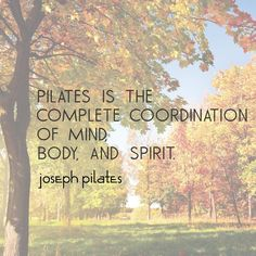 """""""Pilates is the complete coordination of mind, body, and spirit."""" - Joseph Pilates Inspirational quote."""