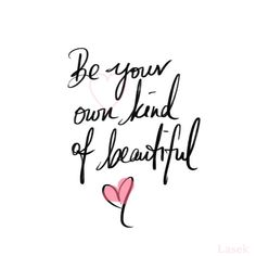 Be your own kind of beautiful. I promise you'll never regret it.