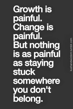 Don't let the fear of the painfulness of change keep you stuck where u don't belong..the pain of knowing you are not where you are meant to be will be greater in the end