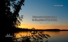 Isaiah 49:16 (WEB) Behold, I have engraved you on the palms of my hands;  your walls are continually before me.    Promise #85: I have carved your name in the palms of My hands.