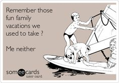Remember those fun family vacations we used to take ? Me neither