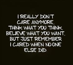 I really don't care anymore. Think what you think, believe what you want, but just remember I cared when no one else did.