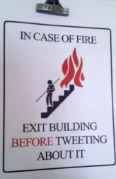 In case of fire....EXIT building BEFORE tweeting about it!