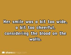 Her smile was a bit too wide, a bit too cheerful, considering the blood on the walls.