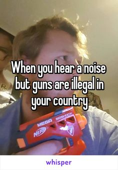 When you hear a noise  but guns are illegal in your country