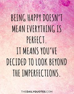 Being happy doesn't mean everything is perfect. It means you've decided to look beyond the imperfections. thedailyquotes.com