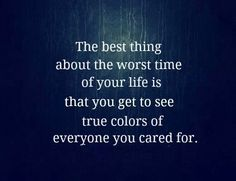 This is so true. Then it is time to weed the bad ones out of your life.