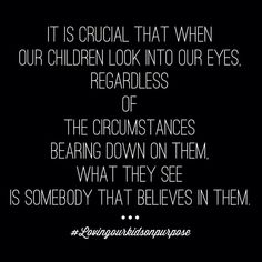 """It is criticial that when our children look into our eyes, regardless of the circumstances bearing down on them, what they see is somebody that belives in them"" -Danny Lee Silk"