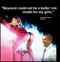 """Beyonce could not be a better role model for my girls."" Barrack H Obama Good Grief!"