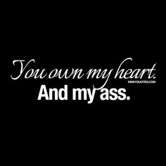 """You own my heart. And my ass.""Bookmark Kinky Quotes for over 1000 naughty sayings about love and sex for him and her!"