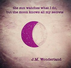 """""""The sun watches what I do, but the moon knows all my secrets"""""""