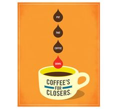 coffee's for closers.