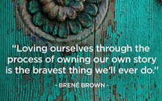"""Loving ourselves through the process of owning our own story is the bravest thing we'll ever do."" - Brene Brown."