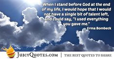 """""""When I stand before God at the end of my life, I would hope that I would not have a single bit of talent left, and could say, """"I used everything you gave me. End Of Life, Of My Life, Afterlife Quotes, Daily Quotes, Best Quotes, Paradise Quotes, Dog Heaven Quotes, Erma Bombeck, Jokes Quotes"""