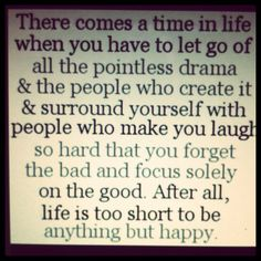 there comes a time in life when you have to let go of all the pointless drama & the people who create it & surround yourself with people who make you laugh so hard that you forget the bad and focus solely on the good. after all, life is too short to be anything but happy.