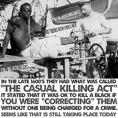 """Hence why we have justice when the police kills unarmed black men, women and children! """"Casual Killing Act Declared It Legal To Kill A Slave While Correcting Because Malice Could Not Be Presumed"""""""