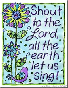 """Shout for joy to the Lord, all the earth, burst into jubilant song with music…""   Psalm 98:4"