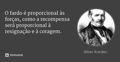 O fardo é proporcional às forças, como a recompensa será proporcional à resignação e à coragem. — Allan Kardec