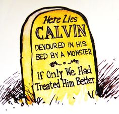 Calvin and Hobbes, DE's CLASSIC PICK of the day (8-10-14)  Here lies CALVIN, devoured in his bed by a monster. If only we had treated him better.