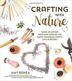 Amazon.com: Crafting with Nature: Grow or Gather Your Own Supplies for Simple Handmade Crafts, Gifts & Recipes (9781624141980): Amy Renea: Books