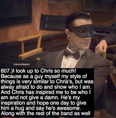607.) I look up to Chris so much! Because as a guy myself my style of things is very similar to Chris's, but was always afraid to do and show who I am. And Chris has inspired me to be who I am and not give a damn. He's my inspiration and hope one day...