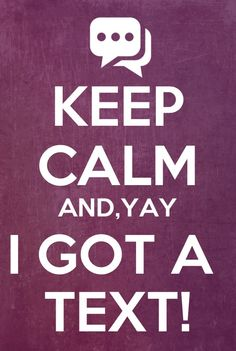 Keep calm...haha...this is so me.  I get so excited when someone actually texts me...I know...it's sad. LOL