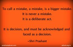 To call a mistake, a mistake, is a bigger mistake. It is never a mistake. It is a deliberate act. It is decision, and must be acknowledged and faced as decision.  ~ Shri Prashant  #ShriPrashant #Advait  #mistake #choice #decision #awareness   Read at:- prashantadvait.com Watch at:- www.youtube.com/c/ShriPrashant Website:- www.advait.org.in Facebook:- www.facebook.com/prashant.advait LinkedIn:- www.linkedin.com/in/prashantadvait Twitter:- https://twitter.com/Prashant_Advait