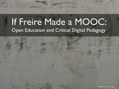 If Freire Made a MOOC: Open Education and Critical Digital Pedagogy by Jesse Stommel via slideshare