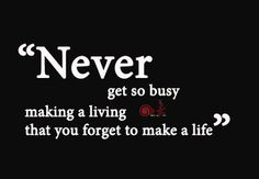 Some people tend to forget:     Never get so busy making a living that you forget to make a life.