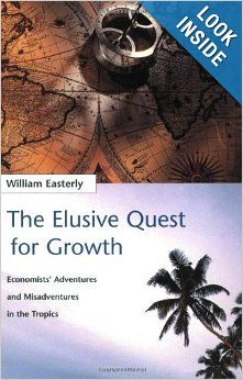 The Elusive Quest for Growth: Economists' Adventures and Misadventures in the Tropics: William R. Easterly, William Easterly