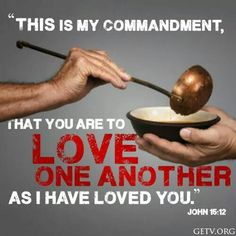 """""""This is My commandment, that you are to love one another as I have loved you."""" John 15:12"""