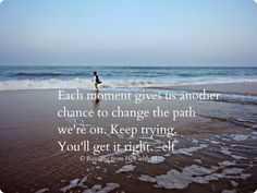 Each moment gives us a chance to change the path we're on. Keep trying. You'll get it right. -elf