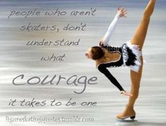 Courage :D people think that fsing isn't a sport. They don't realize how much harder we have it. Coaches,competitions,injuries,haters,health,and so much more on a millimeter thick blade.
