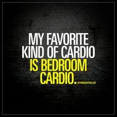 My favorite kind of cardio is bedroom cardio.