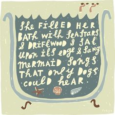 She filled her bath with seastars and driftwood and sat upon its edge and sang mermaid songs that only dogs could hear.