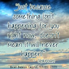 Just because something isn't happening for you right now, doesn't mean it will never happen. - Unknown #Believe #JustKeepSwimming #WordsToLiveBy #InstaQuote #Motivation #AddressTheCause #BrainBalance #Cary #NorthCarolina #NC