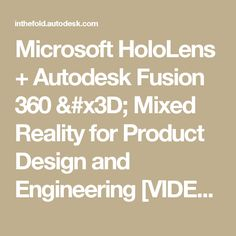 Microsoft HoloLens + Autodesk Fusion 360 = Mixed Reality for Product Design and Engineering [VIDEO]
