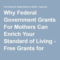 Why Federal Government Grants For Mothers Can Enrich Your Standard of Living - Free Grants for Single Mothers or Moms - Approved