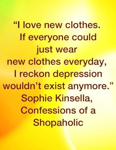 """I love new clothes...."" - Sophie Kinsella, Confessions of a Shopaholic"