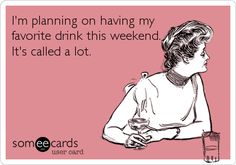 I'm planning on having my favorite drink this weekend. It's called a lot. | Weekend Ecard | someecards.com