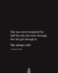 She Was Never Prepared For Half The Shit She Went Through, But She Got Through It. She Always Will quotes quotes deep quotes funny quotes inspirational quotes positive Deep Quotes, True Quotes, Great Quotes, Quotes To Live By, Motivational Quotes, Inspirational Quotes, Strong Quotes, Im Sad Quotes, Funny Life Quotes