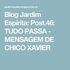 Blog Jardim Espírita: Post.46: TUDO PASSA - MENSAGEM DE CHICO XAVIER